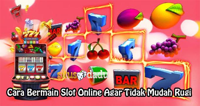 Cara Bermain Slot Online Agar Tidak Mudah Rugi